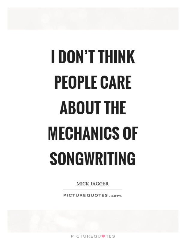 I don't think people care about the mechanics of songwriting Picture Quote #1
