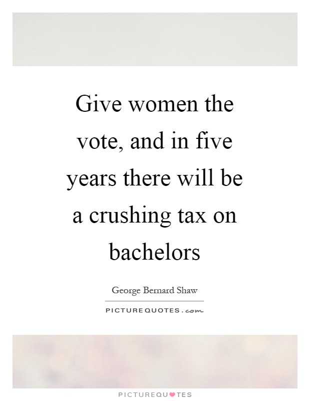 Give women the vote, and in five years there will be a crushing tax on bachelors Picture Quote #1