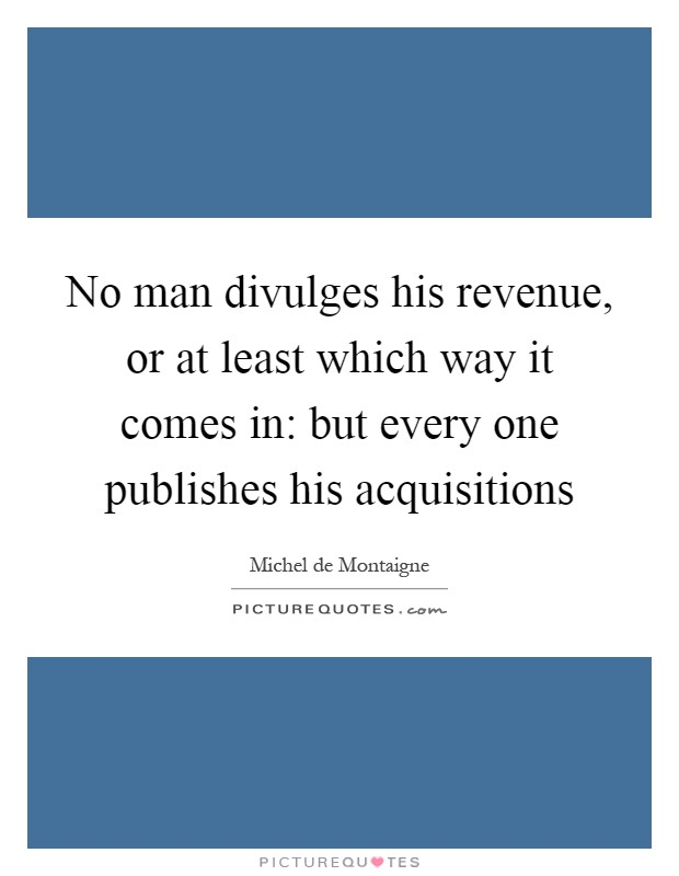 No man divulges his revenue, or at least which way it comes in: but every one publishes his acquisitions Picture Quote #1