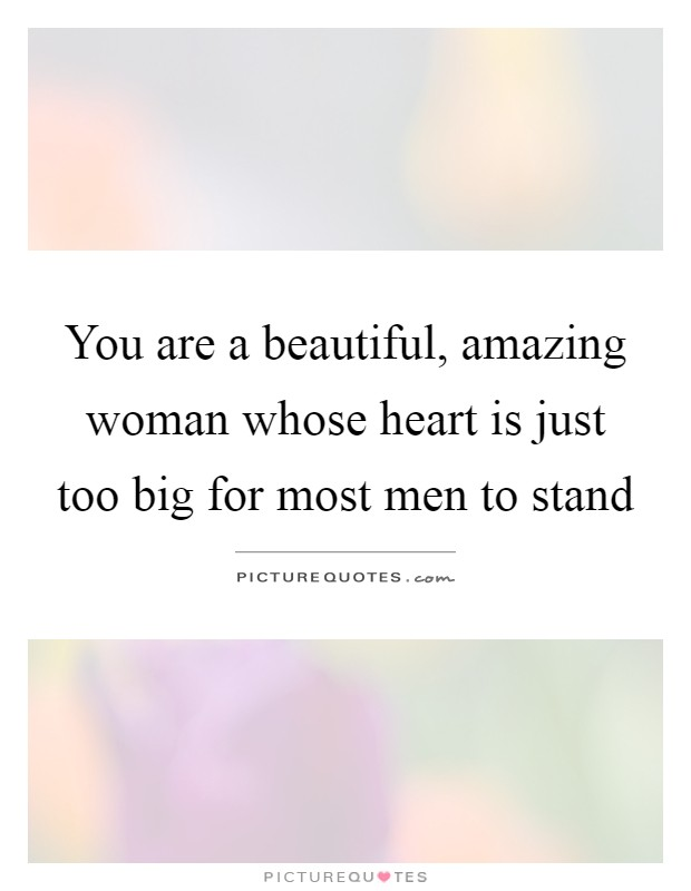 You are a beautiful, amazing woman whose heart is just too big for most men to stand Picture Quote #1