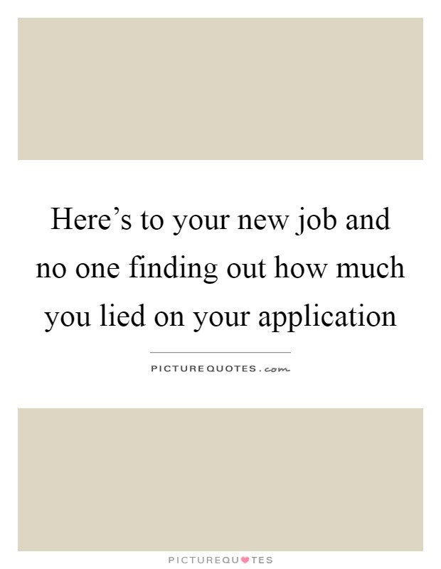 Here's to your new job and no one finding out how much you lied on your application Picture Quote #1