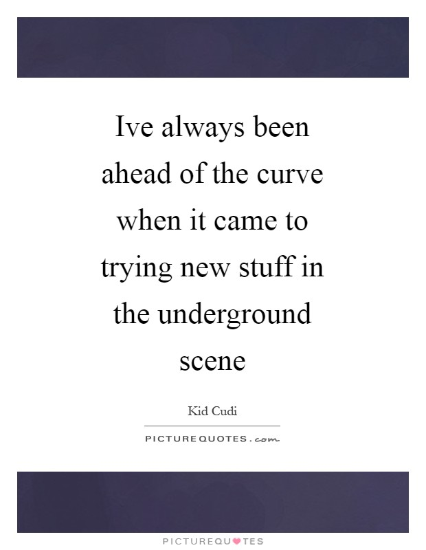 Ive always been ahead of the curve when it came to trying new stuff in the underground scene Picture Quote #1