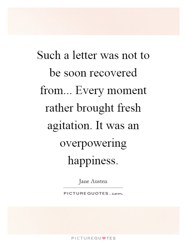 Such a letter was not to be soon recovered from... Every moment rather brought fresh agitation. It was an overpowering happiness Picture Quote #1
