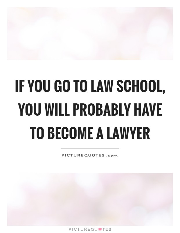 If you go to law school, you will probably have to become a lawyer Picture Quote #1