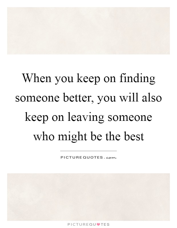 When you keep on finding someone better, you will also keep ...