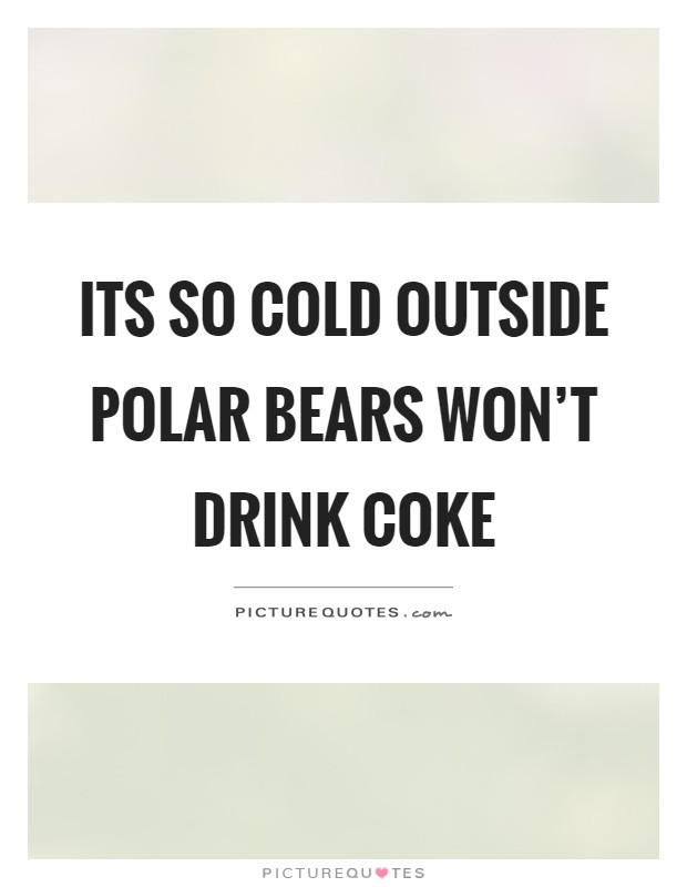 Its so cold outside polar bears won't drink coke Picture Quote #1