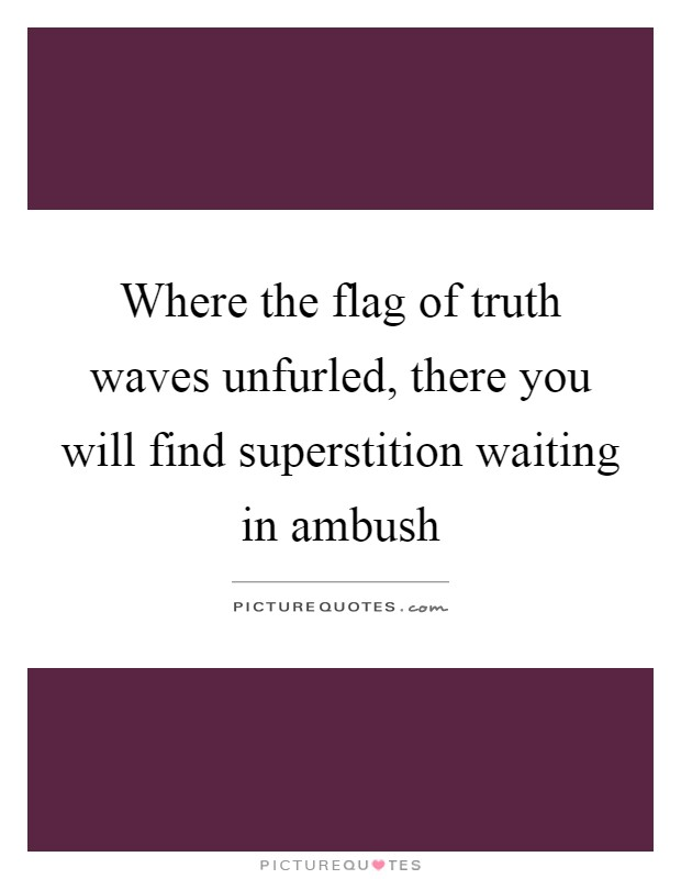Where the flag of truth waves unfurled, there you will find superstition waiting in ambush Picture Quote #1