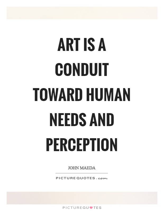 Art is a conduit toward human needs and perception Picture Quote #1