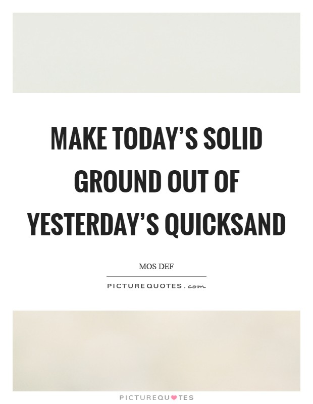 Make today's solid ground out of yesterday's quicksand Picture Quote #1