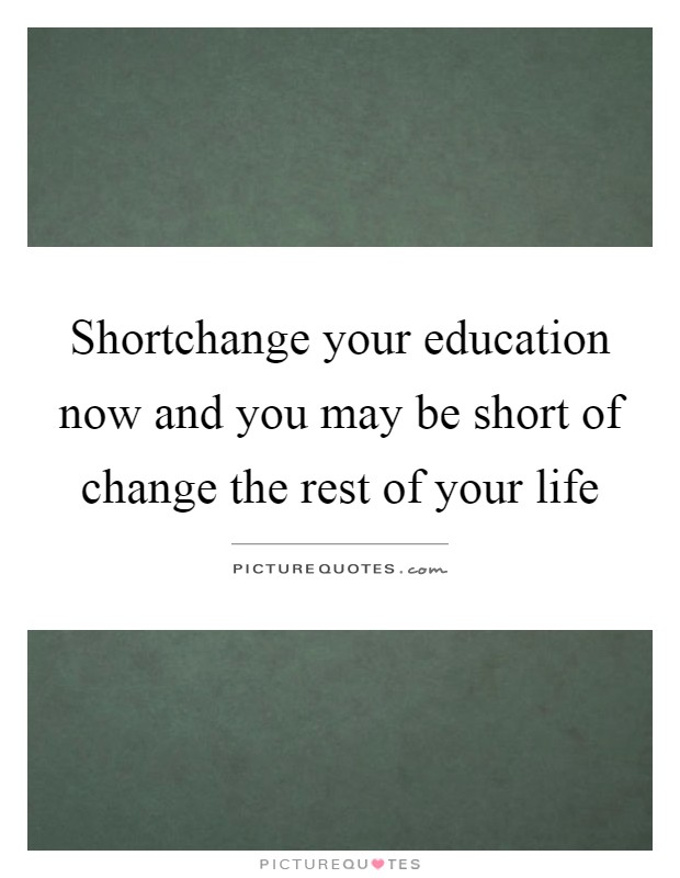 Shortchange your education now and you may be short of change the rest of your life Picture Quote #1