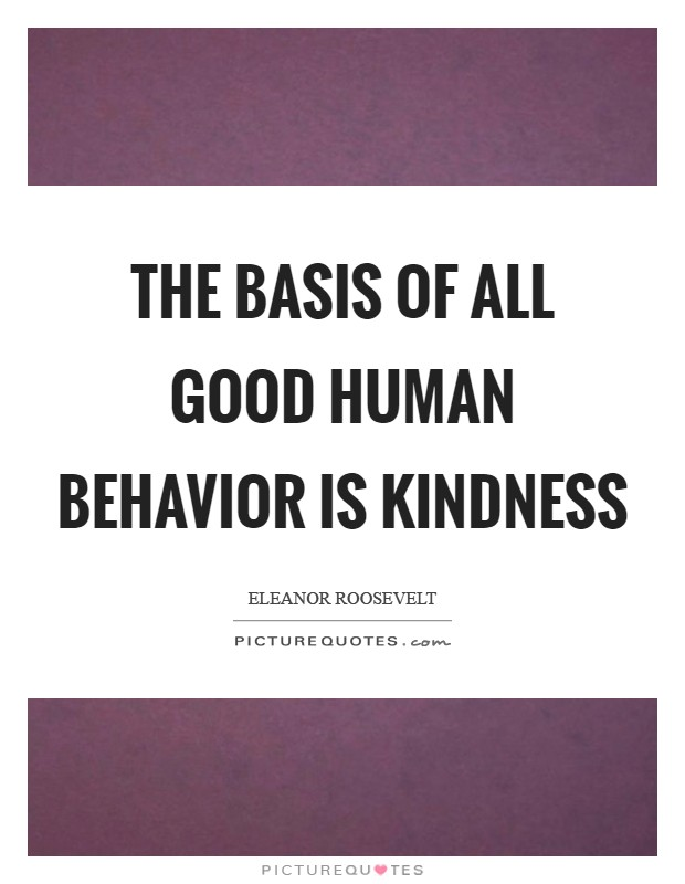 The Basis Of All Good Human Behavior Is Kindness Picture Quotes