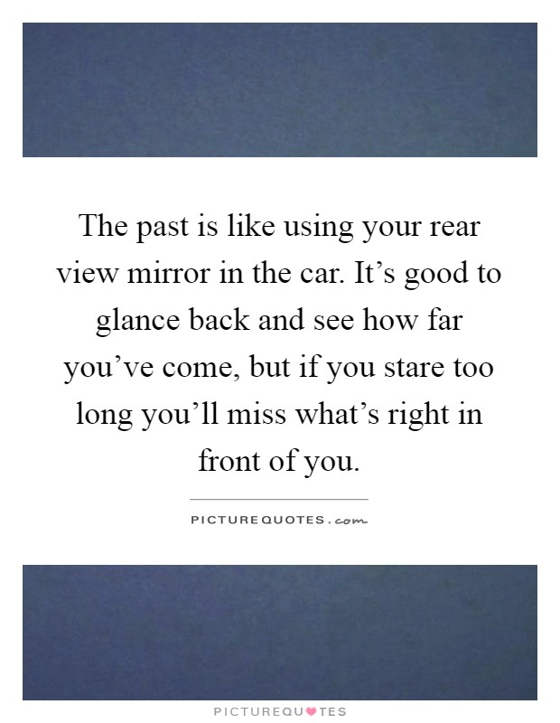 The past is like using your rear view mirror in the car ...