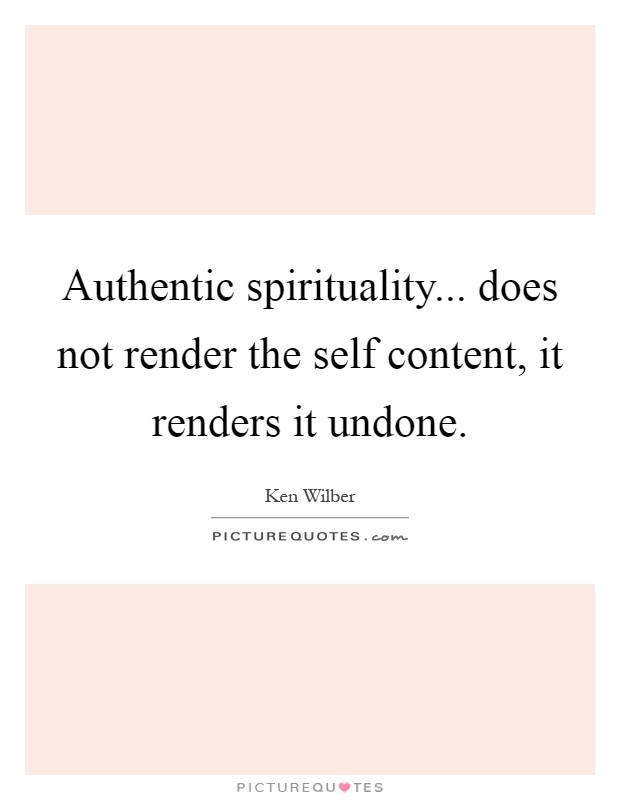 Authentic spirituality... does not render the self content, it renders it undone Picture Quote #1