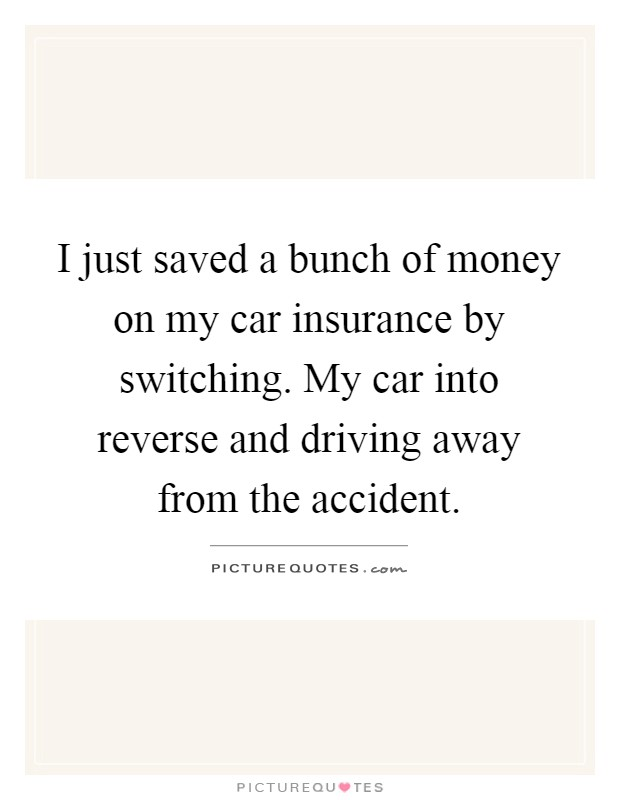 I just saved a bunch of money on my car insurance by switching. My car into reverse and driving away from the accident Picture Quote #1