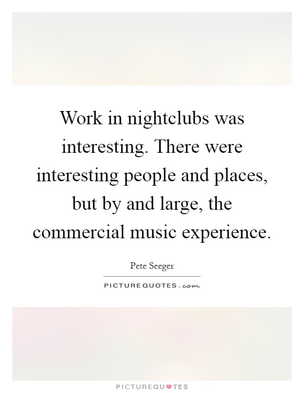 Work in nightclubs was interesting. There were interesting people and places, but by and large, the commercial music experience Picture Quote #1