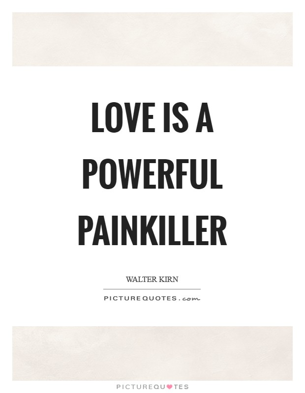 Love is a powerful painkiller Picture Quote #1
