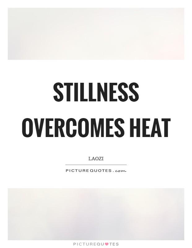 Stillness overcomes heat Picture Quote #1