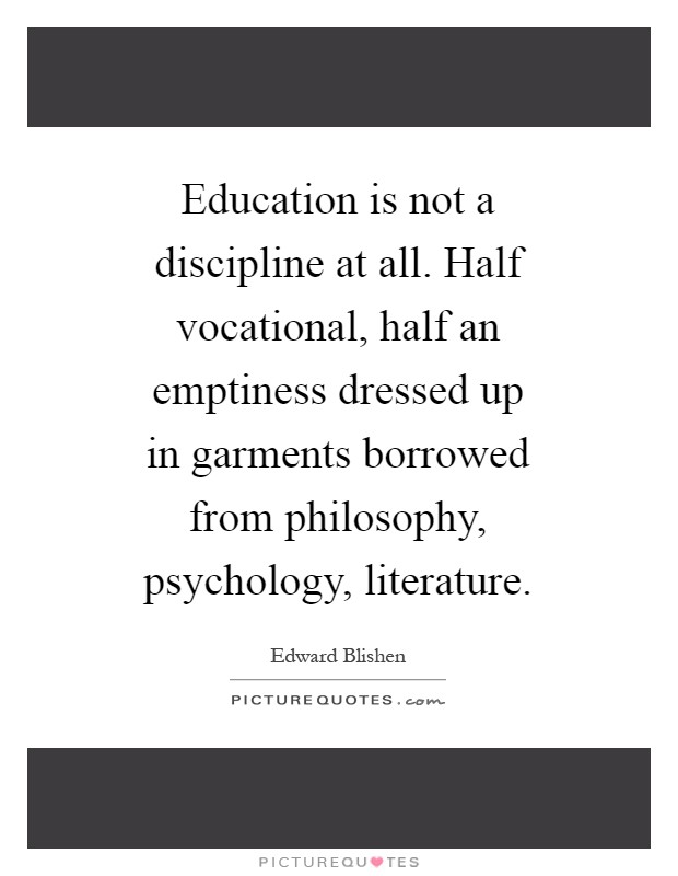 Education is not a discipline at all. Half vocational, half an emptiness dressed up in garments borrowed from philosophy, psychology, literature Picture Quote #1