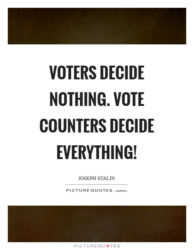 Voters decide nothing. Vote counters decide everything! Picture Quote #1