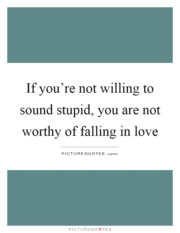 If you're not willing to sound stupid, you are not worthy of falling in love Picture Quote #1