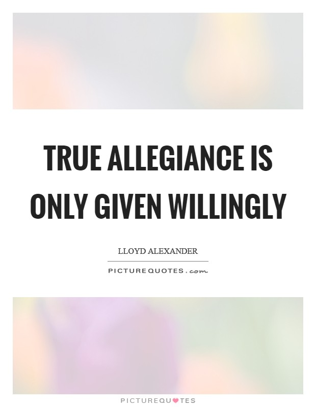 True allegiance is only given willingly Picture Quote #1