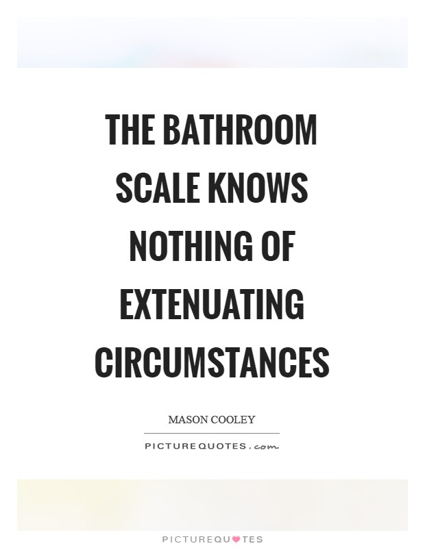 The bathroom scale knows nothing of extenuating circumstances Picture Quote #1