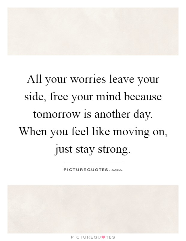 All your worries leave your side, free your mind because tomorrow is another day. When you feel like moving on, just stay strong Picture Quote #1