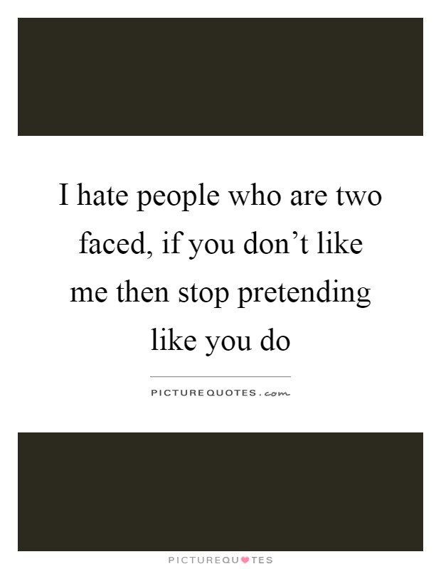 I hate people who are two faced, if you don't like me then stop pretending like you do Picture Quote #1