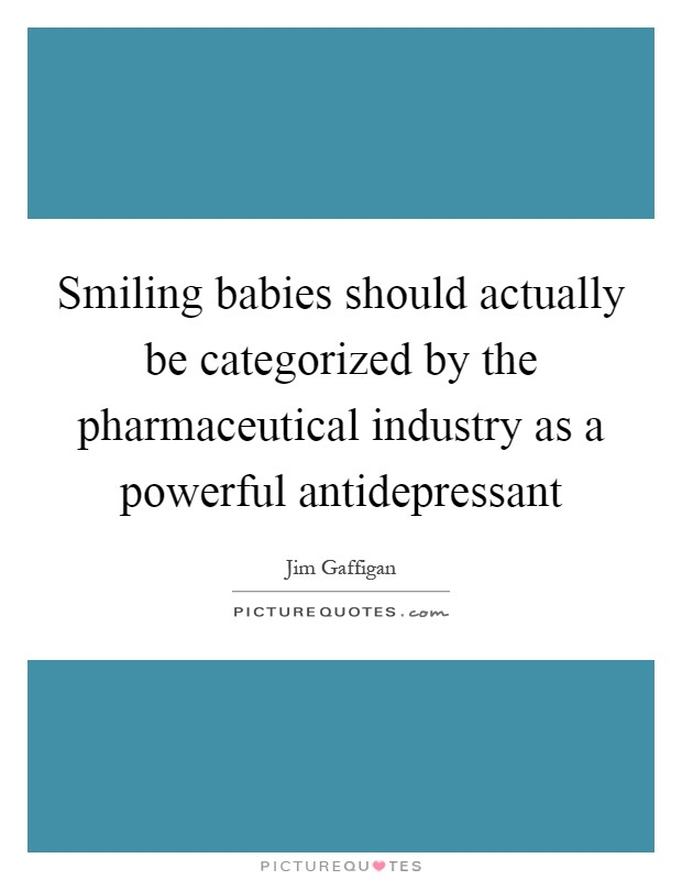 Smiling babies should actually be categorized by the pharmaceutical industry as a powerful antidepressant Picture Quote #1