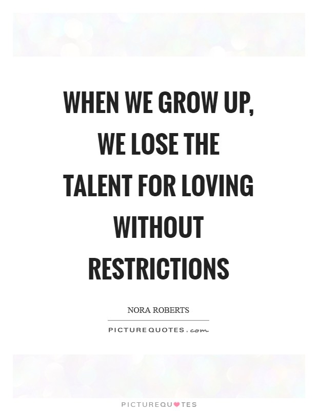 When we grow up, we lose the talent for loving without restrictions Picture Quote #1