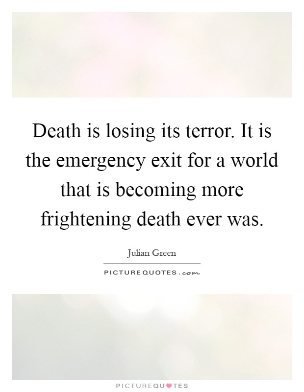 Death is losing its terror. It is the emergency exit for a world that is becoming more frightening death ever was Picture Quote #1