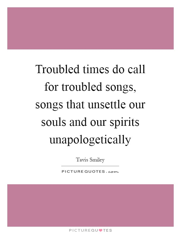 Troubled times do call for troubled songs, songs that unsettle our souls and our spirits unapologetically Picture Quote #1