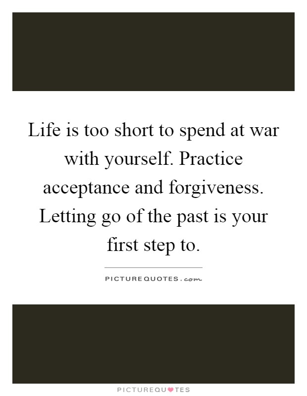 Life is too short to spend at war with yourself. Practice acceptance and forgiveness. Letting go of the past is your first step to Picture Quote #1
