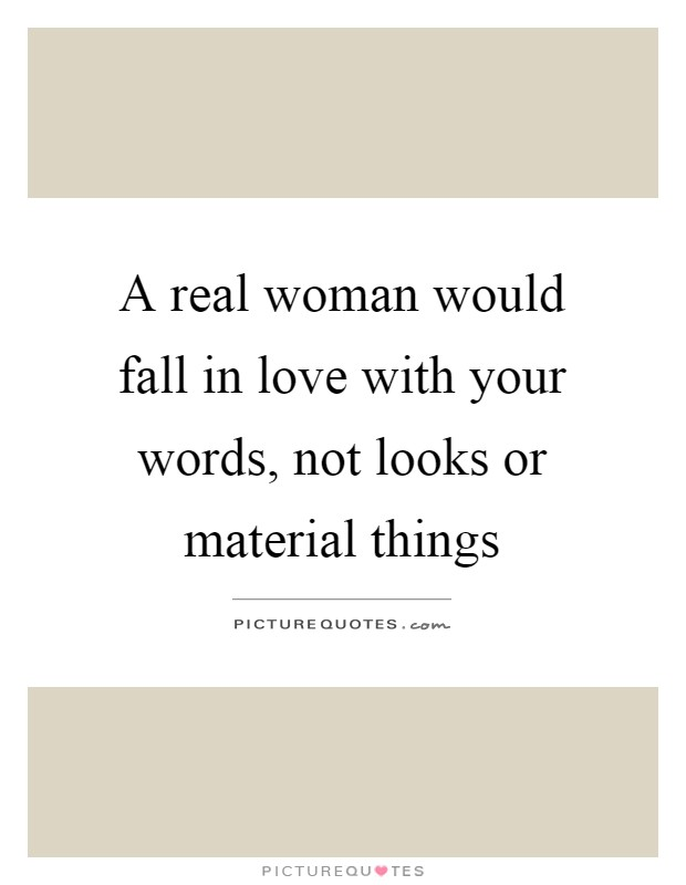 A real woman would fall in love with your words, not looks or material things Picture Quote #1