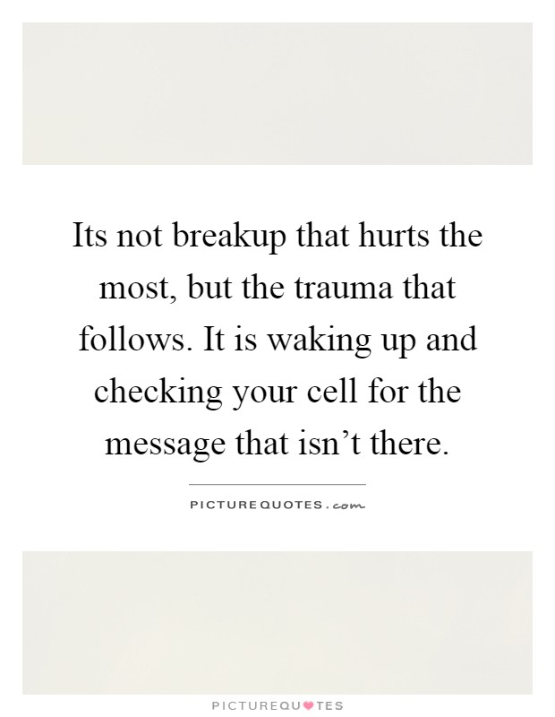 Its not breakup that hurts the most, but the trauma that follows. It is waking up and checking your cell for the message that isn't there Picture Quote #1
