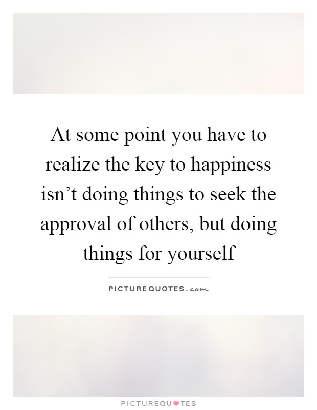 At some point you have to realize the key to happiness isn't doing things to seek the approval of others, but doing things for yourself Picture Quote #1