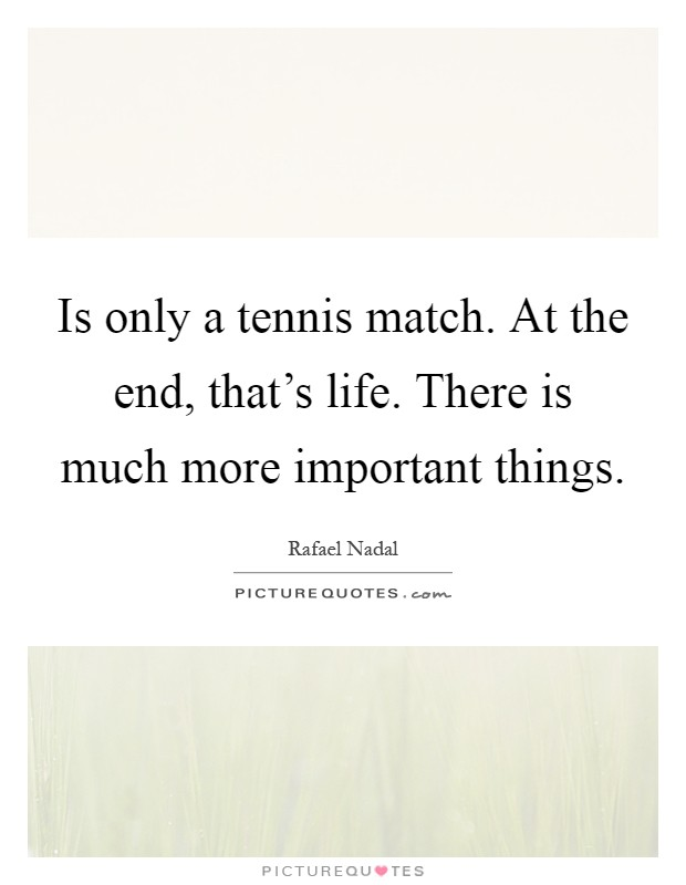 Is only a tennis match. At the end, that's life. There is much more important things Picture Quote #1