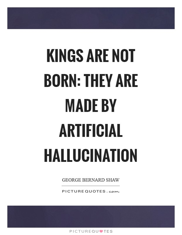 Kings are not born: they are made by artificial hallucination Picture Quote #1