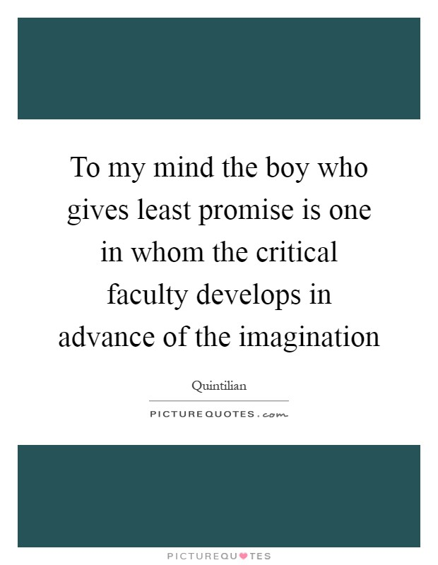 To my mind the boy who gives least promise is one in whom the critical faculty develops in advance of the imagination Picture Quote #1