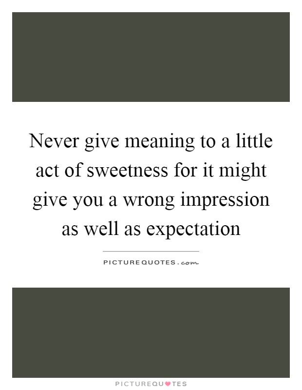 Never give meaning to a little act of sweetness for it might