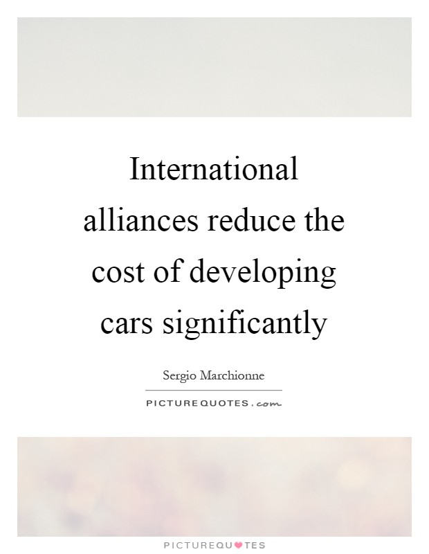 International alliances reduce the cost of developing cars significantly Picture Quote #1