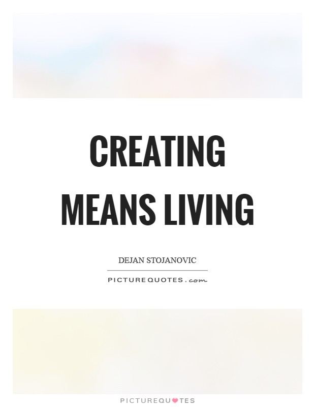 Creating means living Picture Quote #1
