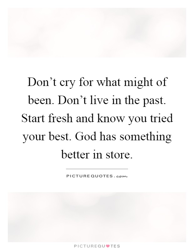 Don't cry for what might of been. Don't live in the past. Start fresh and know you tried your best. God has something better in store Picture Quote #1