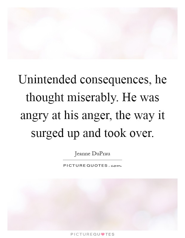 Unintended consequences, he thought miserably. He was angry at his anger, the way it surged up and took over Picture Quote #1