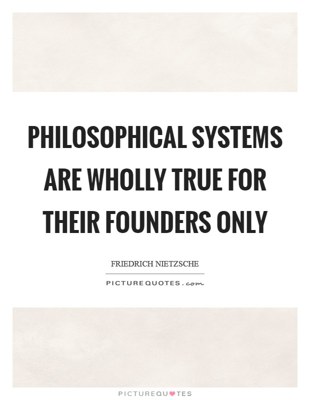 Philosophical systems are wholly true for their founders only Picture Quote #1