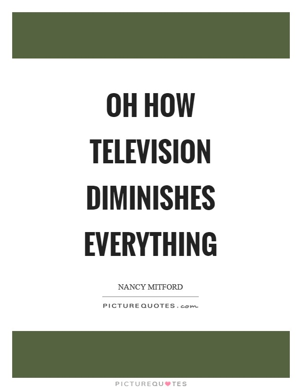 Oh how television diminishes everything Picture Quote #1