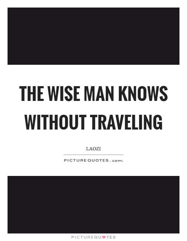 The wise man knows without traveling Picture Quote #1