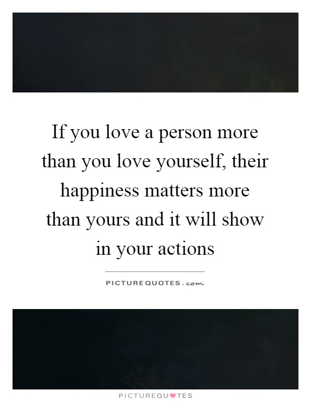 If you love a person more than you love yourself, their happiness matters more than yours and it will show in your actions Picture Quote #1
