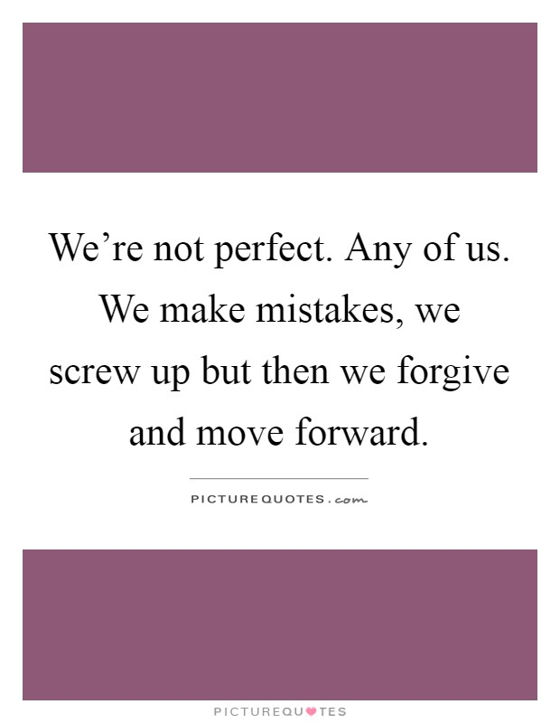 We're not perfect. Any of us. We make mistakes, we screw up but then we forgive and move forward Picture Quote #1