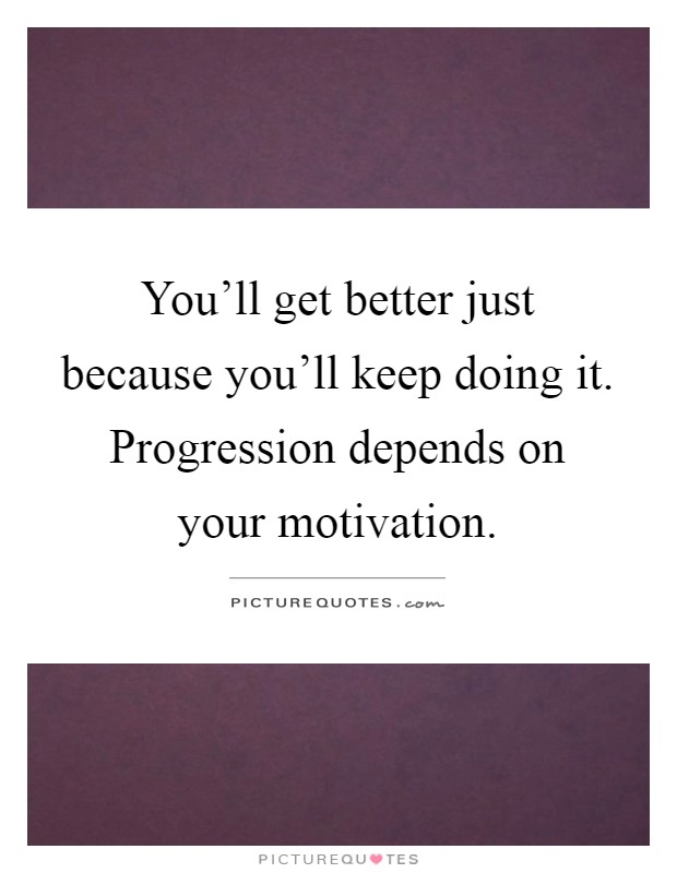You'll get better just because you'll keep doing it. Progression depends on your motivation Picture Quote #1